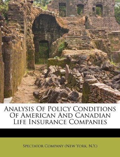 Analysis of Policy Conditions of American and Canadian Life Insurance Companies: Compiled from Official Returns ...