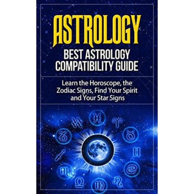 Astrology: Best Astrology Compatibility Guide. Learn The Horoscope The Zodiac Signs Find Your Spirit And Your Star Signs (Astrology