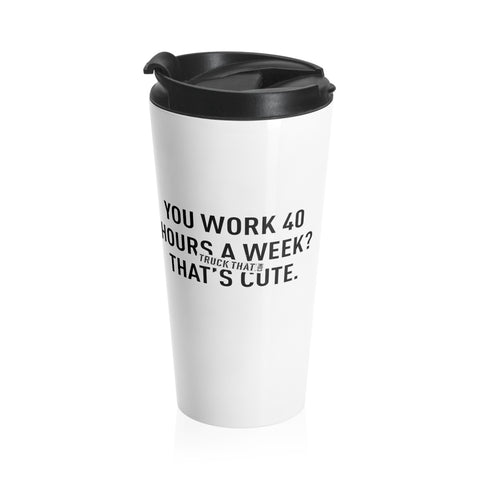 You Work 40 Hours A Week? That's Cute. Stainless Steel Travel Mug