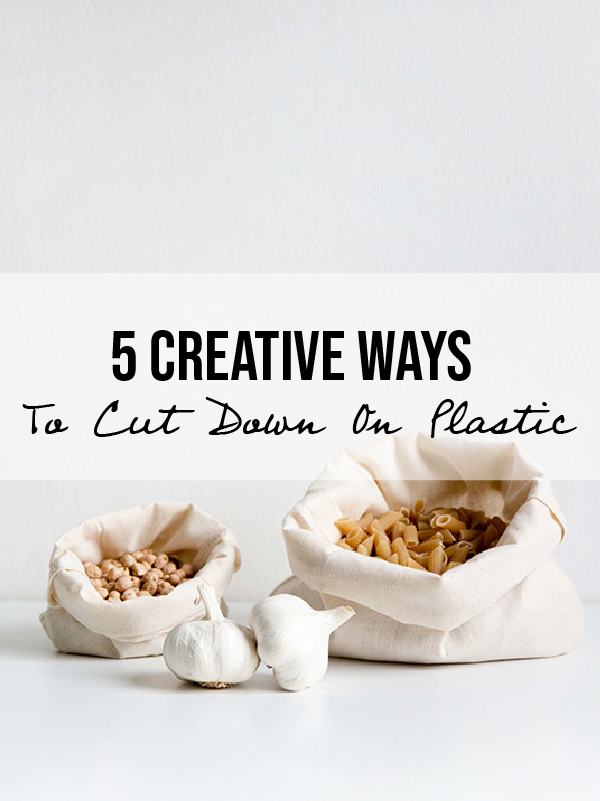 5 Creative Ways To Cut Down On Plastic