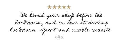 We loved your shop before the lockdown, and we love it during lockdown. Great and usable website. - Gil S.