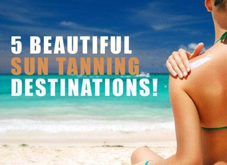 5 Beautiful Sun Tanning Destinations!