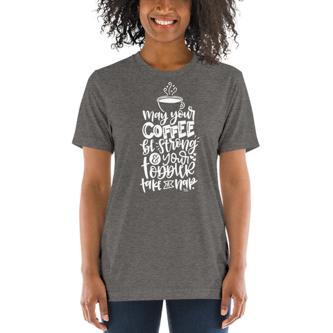 May Your Coffee Be Strong, And Your Toddler Take A Nap Tee