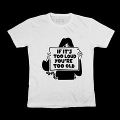 If It's Too Loud You're Too Old - WHITE T-SHIRT [Pre-Order]