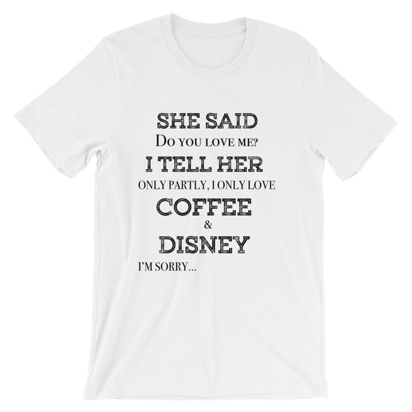 She Said Do You Love Me I Tell Her Only Partly I Only Love Coffee and Disney I'm Sorry