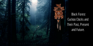 A Brief Story of Black Forest Cuckoo Clocks and Their Past, Present and Future.