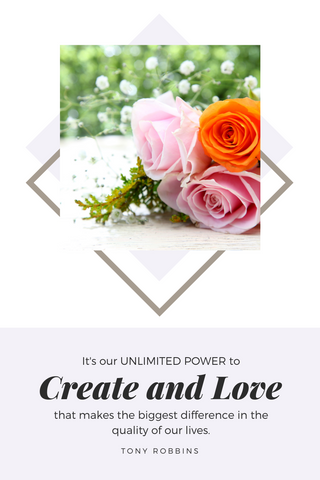 Tony Robbins Quote   It's our unlimited power to CREATE and LOVE that makes the BIGGEST difference in the quality of our lives.   roses and baby breath