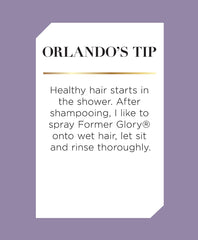 Orlando's Tip: After shampooing, spray Former Glory® onto wet hair, let sit for 3-5 minutes and rinse thoroughly. Former Glory® can be used alone or followed with a conditioner.