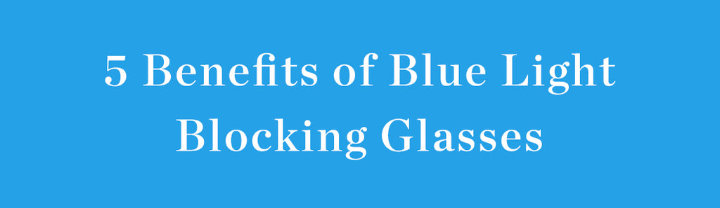 5 BENEFITS OF BLUE LIGHT BLOCKING GLASSES