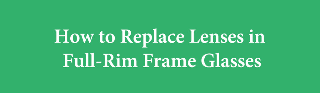 How to Replace Lenses in Full-Rim Frame Glasses