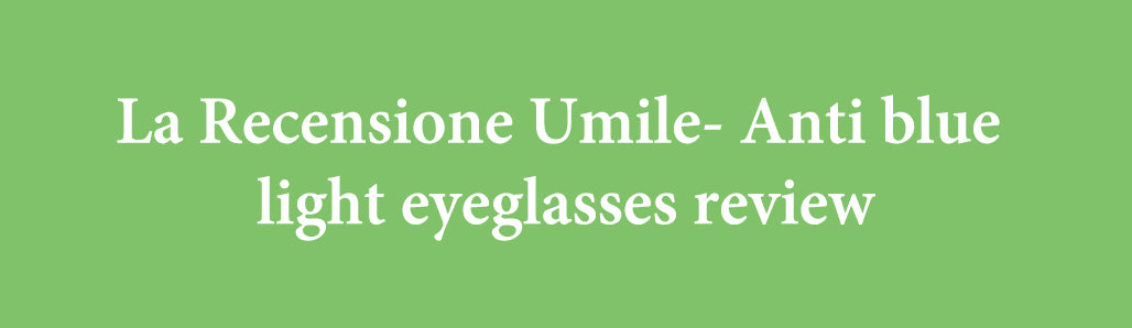 La Recensione Umile- Anti blue light eyeglasses review
