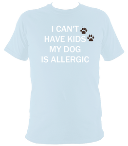 I can't have kids my dog is allergic T-Shirt - The doglost doggy shop