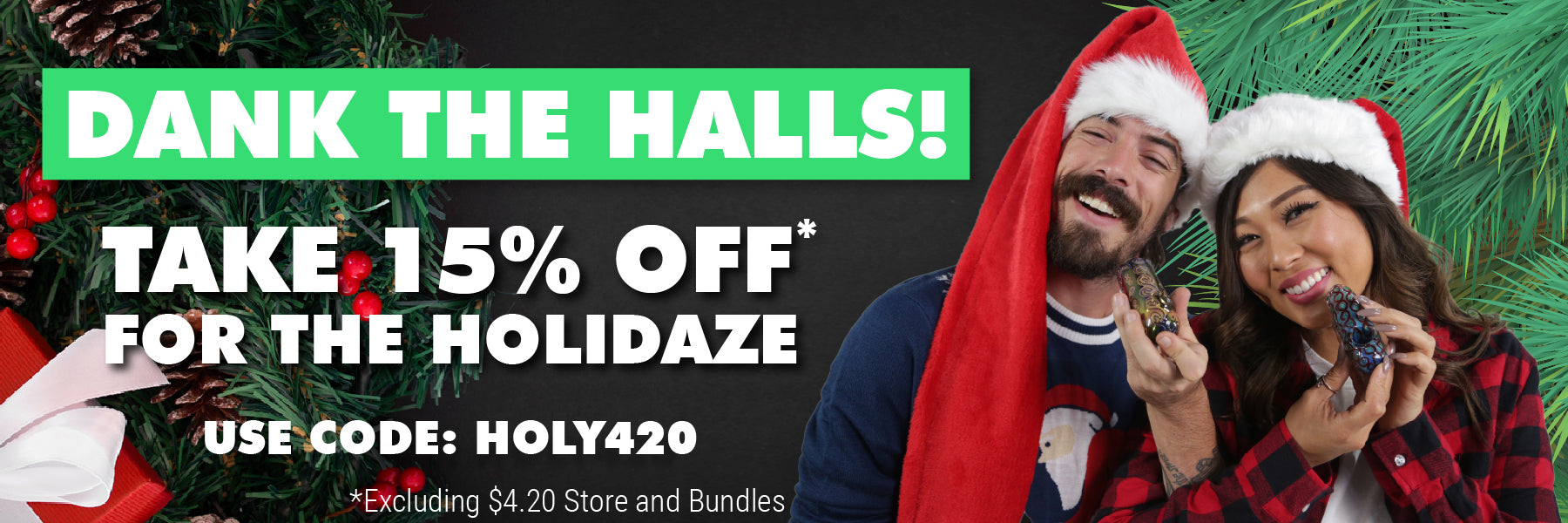 Dank the halls! Take 15% off for the holidaze - use code: HOLY420