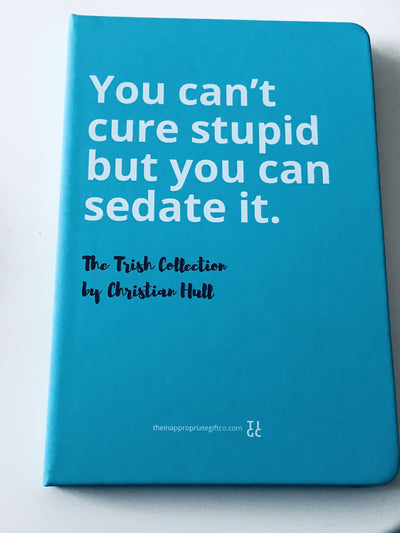 You can't cure stupid, but you can sedate it Notebook TIGC The Inappropriate Gift Co