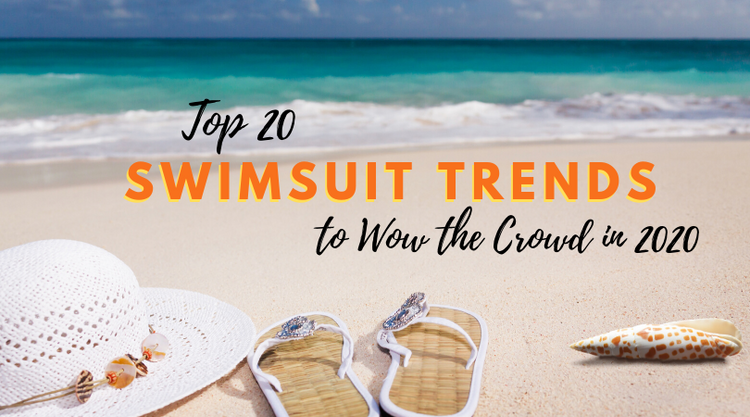 Top 20 Swimsuits Trends to Wow the Crowd in 2020