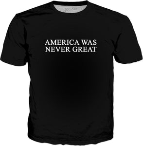America Was Never Great T-Shirt