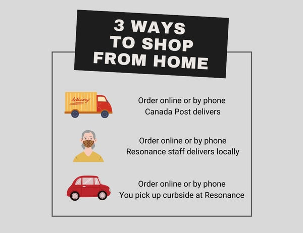 3 ways to shop online. 1. Order online or by phone. Canada Post delivers. 2. Order online or by phone. Resonance staff delivers locally. 3. Order online or by phone. You pick up curbside at Resonance.