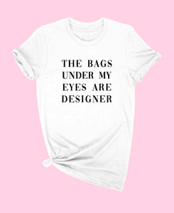 """THE BAGS UDER MY EYES ARE DESIGNER"" T SHIRT ALL COLORS"