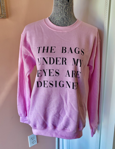 """BAGS UNDER MY EYES ARE DESIGNER"" PINK CREW NECK"