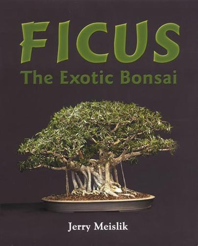 Ficus: The Exotic Bonsai by Jerry Meislik