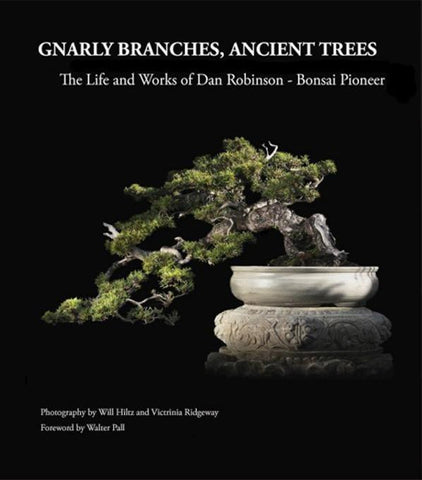 Gnarly Branches, Ancient Trees, The Life and Works of Dan Robinson, Bonsai Pioneer