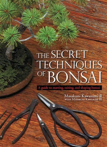 The Secret Techniques of Bonsai, A guide to starting, raising, and shaping bonsai