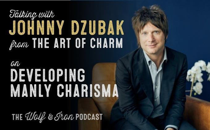 Develop Manly Charisma with The Art of Charm's Johnny Dzubak // The Wolf & Iron Podcast