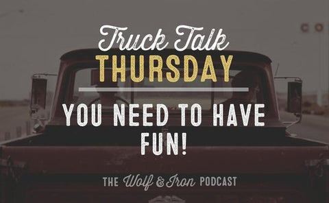 You Need to Have Fun! // Truck Talk Thursday