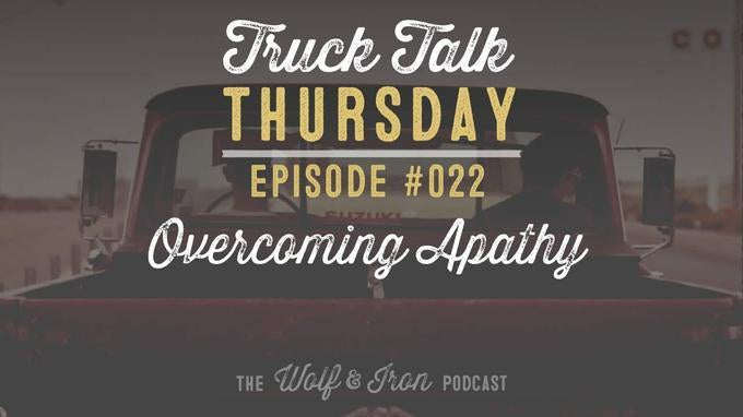 Overcoming Apathy // Truck Talk Thursday // The Wolf & Iron Podcast