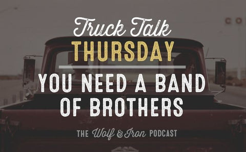 You Need a Band of Brothers // TRUCK TALK THURSDAY