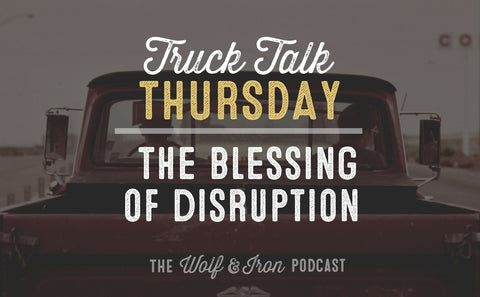 The Blessing of Disruption // TRUCK TALK THURSDAY