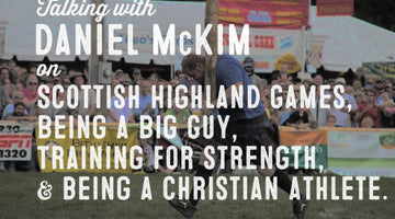 Wolf & Iron Podcast #010: Daniel McKim on Scottish Highland Games, Being Big, Training for Power, & Being a Christian Athlete