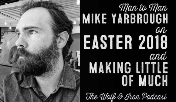 Wolf & Iron Podcast: Easter 2018 – Making Little of Much – M2M – #40