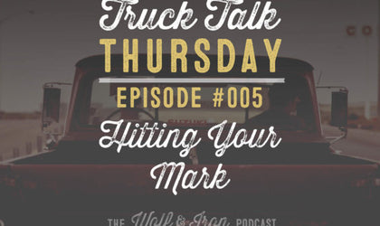 Wolf & Iron Podcast: Hitting Your Mark – Truck Talk Thursday #005