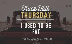 I Used to Be Fat // TRUCK TALK THURSDAY