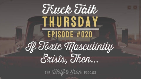 If Toxic Masculinity Exists, Then... // Truck Talk Thursday // The Wolf & Iron Podcast