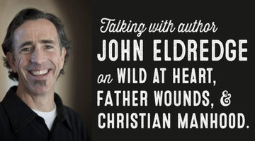 Author John Eldredge on Wild at Heart, Father Wounds, and Christian Manhood