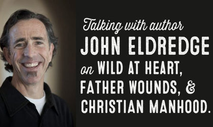Wolf & Iron Podcast #018 – Author John Eldredge on Wild at Heart, Father Wounds, and Christian Manhood
