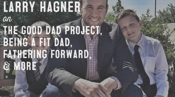 Wolf & Iron Podcast #009: Larry Hagner of The Good Dad Project on Being an Awesome Dad, Fitness, Fathering Forward, & More