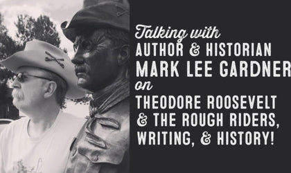 Wolf & Iron Podcast #021 – Author and Historian Mark Lee Gardner on Theodore Roosevelt, The Rough Riders, Writing, and History