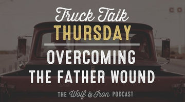 Overcoming the Father Wound // Truck Talk Thursday