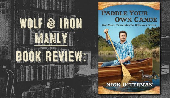 Book Review: Paddle Your Own Canoe by Nick Offerman (aka Ron Swanson) - Wolf and Iron
