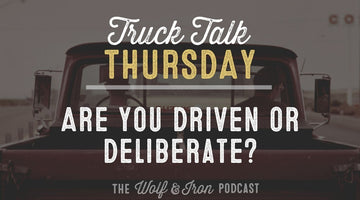 Are You Driven or Deliberate? // TRUCK TALK THURSDAY