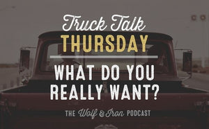 What do you really want wolf and iron podcast truck talk
