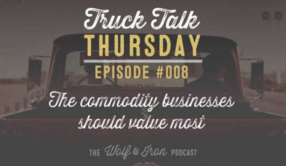 Wolf & Iron Podcast: The Commodity a Business Should Value Most – Truck Talk Thursday #008