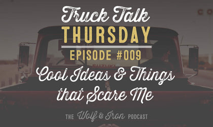 Cool Ideas and Things I Want To Do That Scare Me - Truck Talk Thursday #009 - The Wolf & Iron Podcast