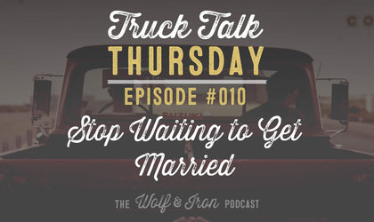 Stop Waiting for the Right Time to Get Married - Truck Talk Thursday #010 - The Wolf & Iron Podcast
