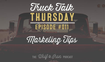 Wolf & Iron Podcast: Marketing Tips – Truck Talk Thursday #011
