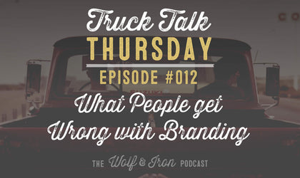 Wolf & Iron Podcast: What People Get Wrong with Branding – Truck Talk Thursday #012