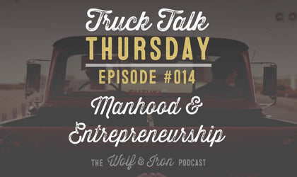 Manhood and Entrepreneurship - Truck Talk Thursday #014 - The Wolf & Iron Podcast
